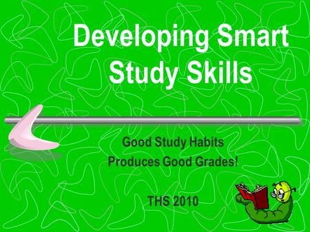 Developing Smart Study Skills Good Study Habits Produces Good Grades! THS 2010.
