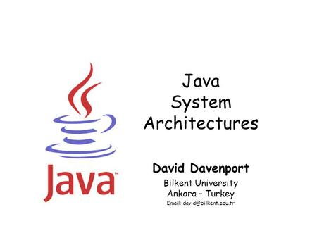 Java System Architectures David Davenport Bilkent University Ankara – Turkey