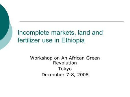 Incomplete markets, land and fertilizer use in Ethiopia Workshop on An African Green Revolution Tokyo December 7-8, 2008.