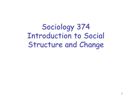1 Sociology 374 Introduction to Social Structure and Change.
