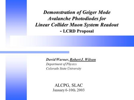 ALCPG, SLAC January 6-10th. 2003 Demonstration of Geiger Mode Avalanche Photodiodes for Linear Collider Muon System Readout - LCRD Proposal David Warner,
