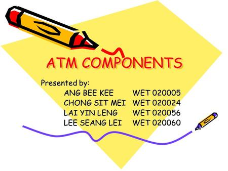 ATM COMPONENTS Presented by: ANG BEE KEEWET 020005 CHONG SIT MEIWET 020024 LAI YIN LENGWET 020056 LEE SEANG LEIWET 020060.
