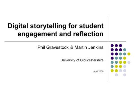 Digital storytelling for student engagement and reflection Phil Gravestock & Martin Jenkins University of Gloucestershire April 2008.