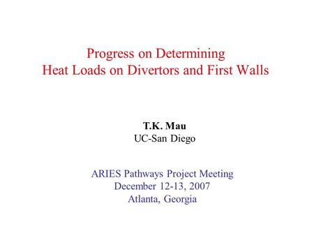 Progress on Determining Heat Loads on Divertors and First Walls T.K. Mau UC-San Diego ARIES Pathways Project Meeting December 12-13, 2007 Atlanta, Georgia.