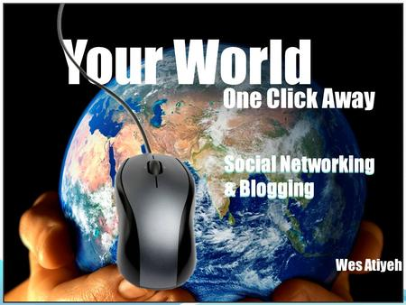 <strong>Social</strong> <strong>Networking</strong> & Blogging <strong>Social</strong> <strong>Networking</strong> & Blogging Your World Wes Atiyeh One Click Away.