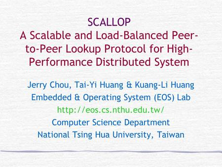 SCALLOP A Scalable and Load-Balanced Peer- to-Peer Lookup Protocol for High- Performance Distributed System Jerry Chou, Tai-Yi Huang & Kuang-Li Huang Embedded.