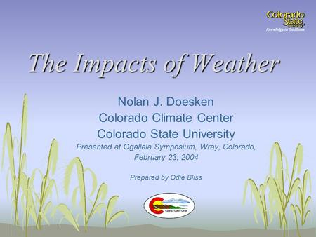 The Impacts of Weather Nolan J. Doesken Colorado Climate Center Colorado State University Presented at Ogallala Symposium, Wray, Colorado, February 23,