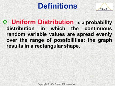 Slide 1 Copyright © 2004 Pearson Education, Inc.  Uniform Distribution is a probability distribution in which the continuous random variable values are.