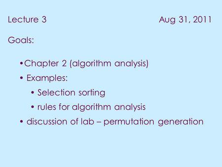 Lecture 3 Aug 31, 2011 Goals: Chapter 2 (algorithm analysis) Examples: Selection sorting rules for algorithm analysis discussion of lab – permutation generation.