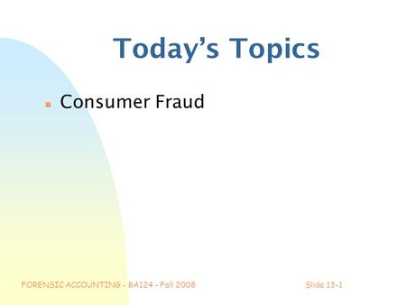 FORENSIC ACCOUNTING - BA124 - Fall 2008Slide 13-1 Today's Topics n Consumer Fraud.