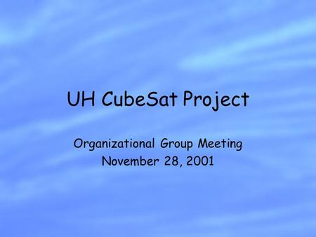 UH CubeSat Project Organizational Group Meeting November 28, 2001.