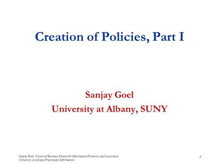 Sanjay Goel, School of Business/Center for Information Forensics and Assurance University at Albany Proprietary Information 1 Creation of Policies, Part.