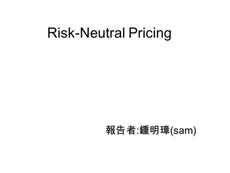 Risk-Neutral Pricing 報告者 : 鍾明璋 (sam). 5.1Introduction 5.2: How to construct the risk-neutral measure in a model with a single underlying security. This.