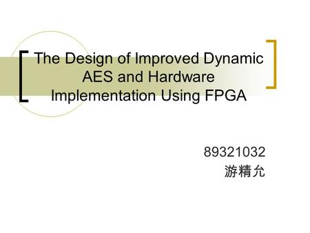 The Design of Improved Dynamic AES and Hardware Implementation Using FPGA 89321032 游精允.