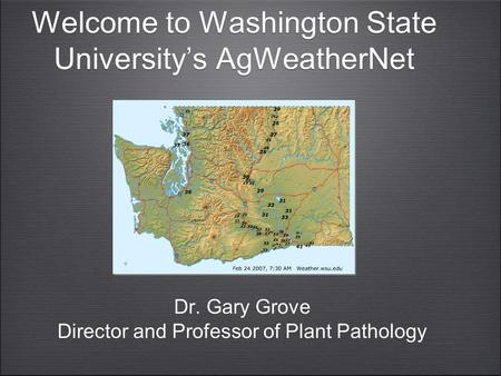 Welcome to Washington State University's AgWeatherNet Dr. Gary Grove Director and Professor of Plant Pathology Dr. Gary Grove Director and Professor of.