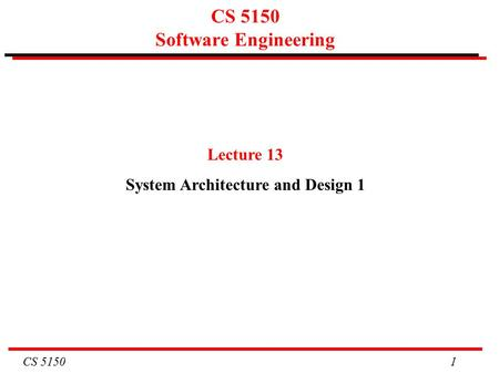 CS 5150 1 CS 5150 Software Engineering Lecture 13 System Architecture and Design 1.