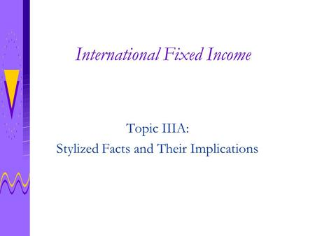 International Fixed Income Topic IIIA: Stylized Facts and Their Implications.