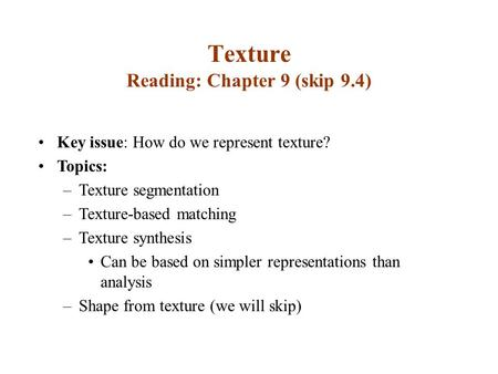 Texture Reading: Chapter 9 (skip 9.4) Key issue: How do we represent texture? Topics: –Texture segmentation –Texture-based matching –Texture synthesis.