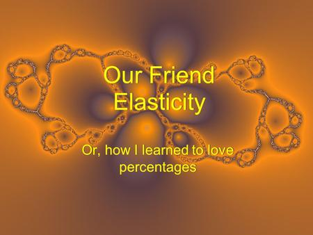 Our Friend Elasticity Or, how I learned to love percentages.