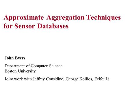 Approximate Aggregation Techniques for Sensor Databases John Byers Department of Computer Science Boston University Joint work with Jeffrey Considine,