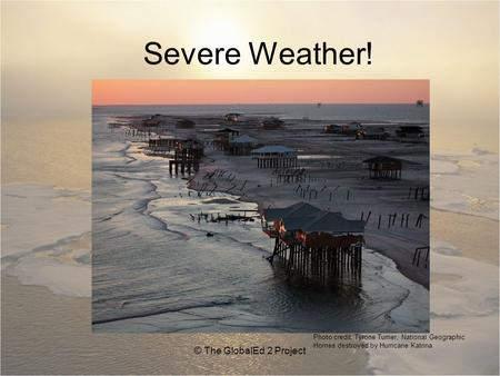 Severe Weather! © The GlobalEd 2 Project Photo credit: Tyrone Turner, National Geographic Homes destroyed by Hurricane Katrina.