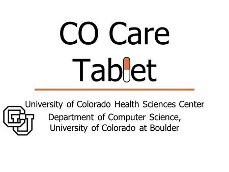 CO Care Tablet University of Colorado Health Sciences Center Department of Computer Science, University of Colorado at Boulder.