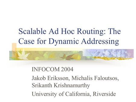 Scalable Ad Hoc Routing: The Case for Dynamic Addressing INFOCOM 2004 Jakob Eriksson, Michalis Faloutsos, Srikanth Krishnamurthy University of California,