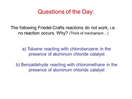 The following Friedel-Crafts reactions do not work, i.e. no reaction occurs. Why? (Think of mechanism…) a) Toluene reacting with chlorobenzene in the presence.