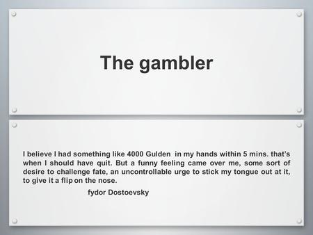 The gambler I believe I had something like 4000 Gulden in my hands within 5 mins. that's when I should have quit. But a funny feeling came over me, some.