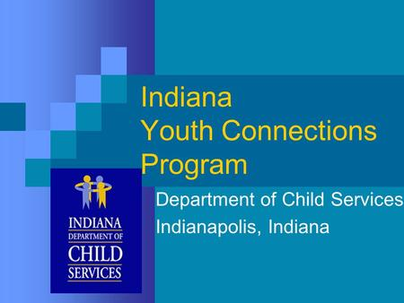 Indiana Youth Connections Program Department of Child Services Indianapolis, Indiana.