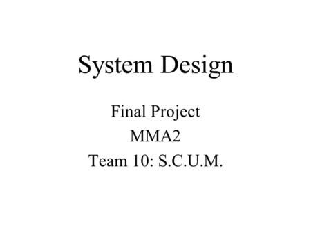 System Design Final Project MMA2 Team 10: S.C.U.M.