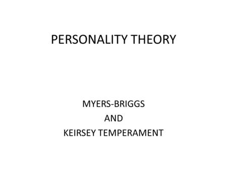 PERSONALITY THEORY MYERS-BRIGGS AND KEIRSEY TEMPERAMENT.