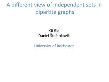 A different view of independent sets in bipartite graphs Qi Ge Daniel Štefankovič University of Rochester.