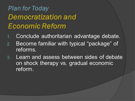 "Plan for Today Democratization and Economic Reform 1. Conclude authoritarian advantage debate. 2. Become familiar with typical ""package"" of reforms. 3."