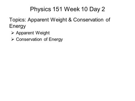 Physics 151 Week 10 Day 2 Topics: Apparent Weight & Conservation of Energy  Apparent Weight  Conservation of Energy.