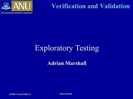 COMP8130 and COMP4130 Adrian Marshall Verification and Validation Exploratory Testing Adrian Marshall.
