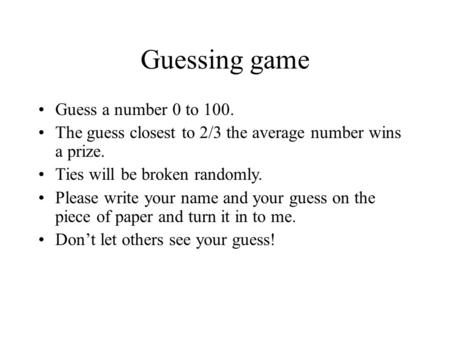 Guessing game Guess a number 0 to 100. The guess closest to 2/3 the average number wins a prize. Ties will be broken randomly. Please write your name and.