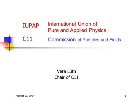 August 19, 20041 IUPAP C11 Vera Lüth Chair of C11 International Union of Pure and Applied Physics Commission of Particles and Fields.