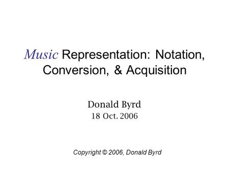 Music Representation: Notation, Conversion, & Acquisition Donald Byrd 18 Oct. 2006 Copyright © 2006, Donald Byrd.