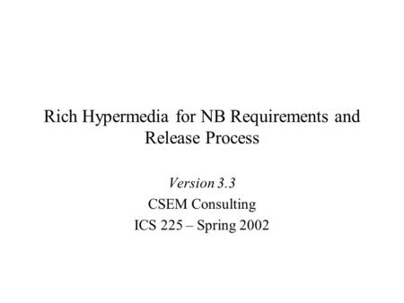 Rich Hypermedia for NB Requirements and Release Process Version 3.3 CSEM Consulting ICS 225 – Spring 2002.