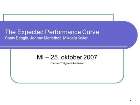 1 The Expected Performance Curve Samy Bengio, Johnny Mariéthoz, Mikaela Keller MI – 25. oktober 2007 Kresten Toftgaard Andersen.