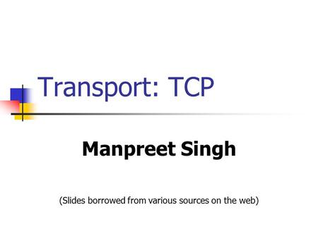Transport: TCP Manpreet Singh (Slides borrowed from various sources on the web)