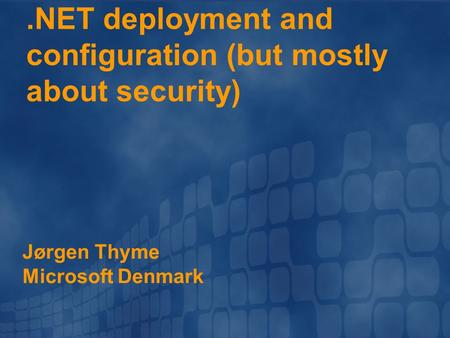 .NET deployment and configuration (but mostly about security) Jørgen Thyme Microsoft Denmark.