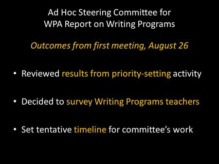 Ad Hoc Steering Committee for WPA Report on Writing Programs Outcomes from first meeting, August 26 Reviewed results from priority-setting activity Decided.