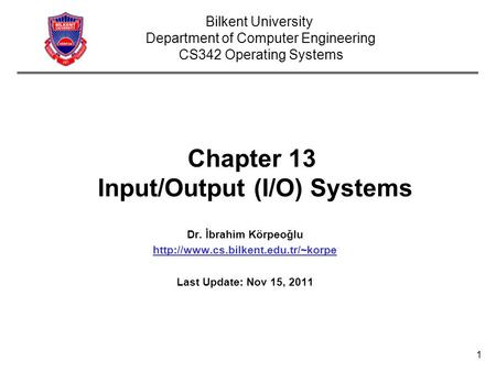 1 Chapter 13 Input/Output (I/O) Systems Dr. İbrahim Körpeoğlu  Last Update: Nov 15, 2011 Bilkent University Department.