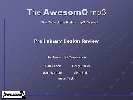"The AwesomO mp3 ""The Swiss Army Knife of mp3 Players"" Preliminary Design Review Kevin Landin Greg Russo John Sample Mike Sells The AwesomO Corporation:"