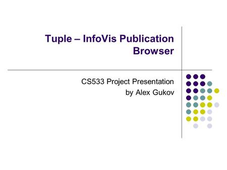Tuple – InfoVis Publication Browser CS533 Project Presentation by Alex Gukov.