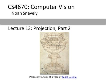 Lecture 13: Projection, Part 2 CS4670: Computer Vision Noah Snavely Perspective study of a vase by Paolo UccelloPaolo Uccello.