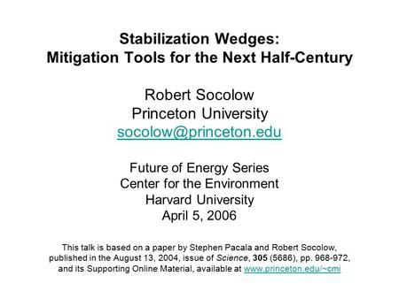 Stabilization Wedges: Mitigation Tools for the Next Half-Century Robert Socolow Princeton University Future of Energy Series Center.