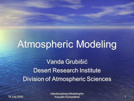 Interdisciplinary Modeling for Acquatic Ecosystems 11 18 July 2005 Atmospheric Modeling Vanda Grubišić Desert Research Institute Division of Atmospheric.